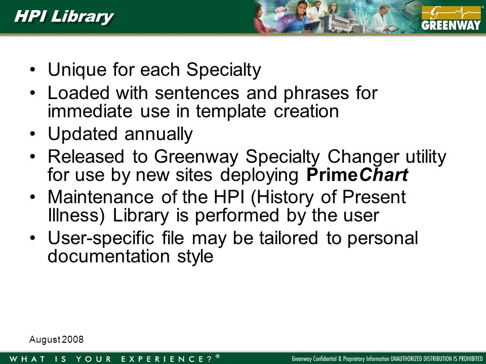 August 2008 HPI Library Unique for each Specialty Loaded with sentences and phrases for immediate use in template creation Updated annually Released to Greenway Specialty Changer utility for use by new sites deploying PrimeChart Maintenance of the HPI (History of Present Illness) Library is performed by the user User-specific file may be tailored to personal documentation style