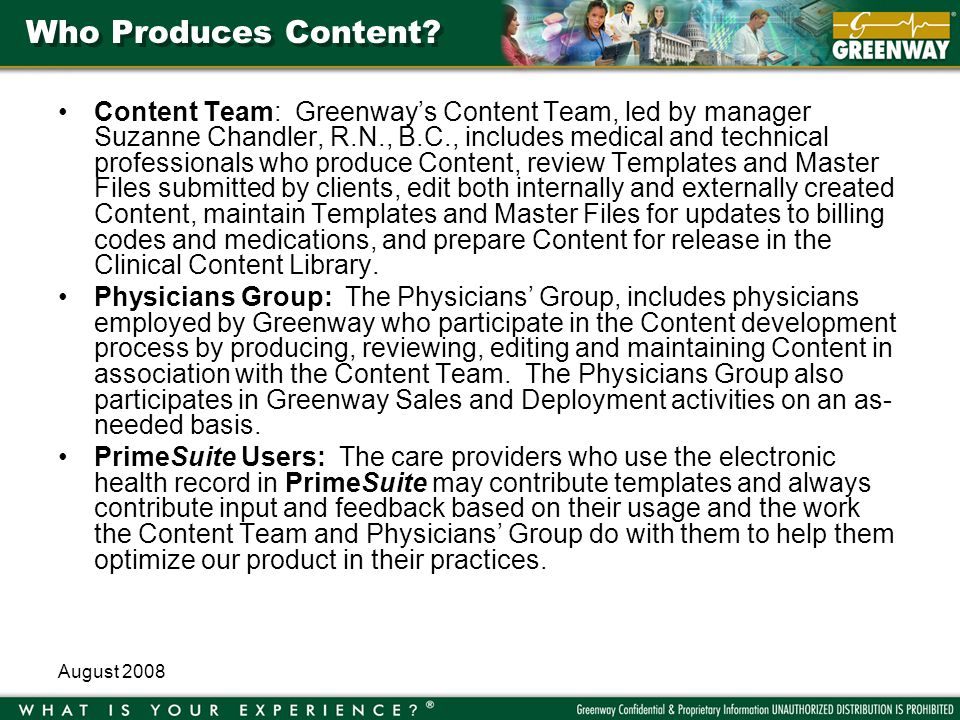 August 2008 Updates to HCPCS Codes UNICOR/Alpha II releases the new HCFA (Health Care Financing Administration) Common Procedural Coding System (HCPCS) codes quarterly in January, April, July, and October of each year Greenway updates the HCPCS lists at all sites quarterly Orders Favorites list for each Specialty is updated once a year, on or about January 1 –Removes obsolete CPT and HCPCS codes from the Orders Favorites lists –Makes replacements where indicated New sites implementing PrimeChart receive the updated list Existing users maintain their own Orders Favorites lists –May request utility run to automatically remove obsolete codes from the Orders Favorites list –Service performed per site request