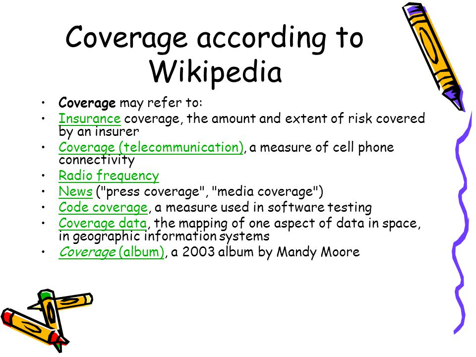 Coverage according to Wikipedia Coverage may refer to: Insurance coverage, the amount and extent of risk covered by an insurerInsurance Coverage (telecommunication), a measure of cell phone connectivityCoverage (telecommunication) Radio frequency News ( press coverage , media coverage )News Code coverage, a measure used in software testingCode coverage Coverage data, the mapping of one aspect of data in space, in geographic information systemsCoverage data Coverage (album), a 2003 album by Mandy MooreCoverage (album)