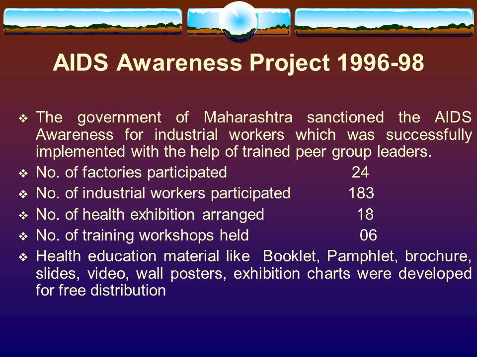 AIDS Awareness Project 1996-98 The government of Maharashtra sanctioned the AIDS Awareness for industrial workers which was successfully implemented w