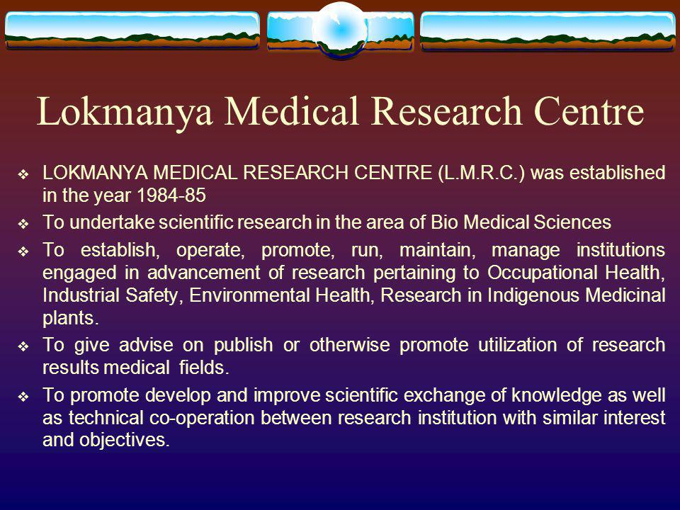Lokmanya Medical Research Centre LOKMANYA MEDICAL RESEARCH CENTRE (L.M.R.C.) was established in the year 1984-85 To undertake scientific research in t