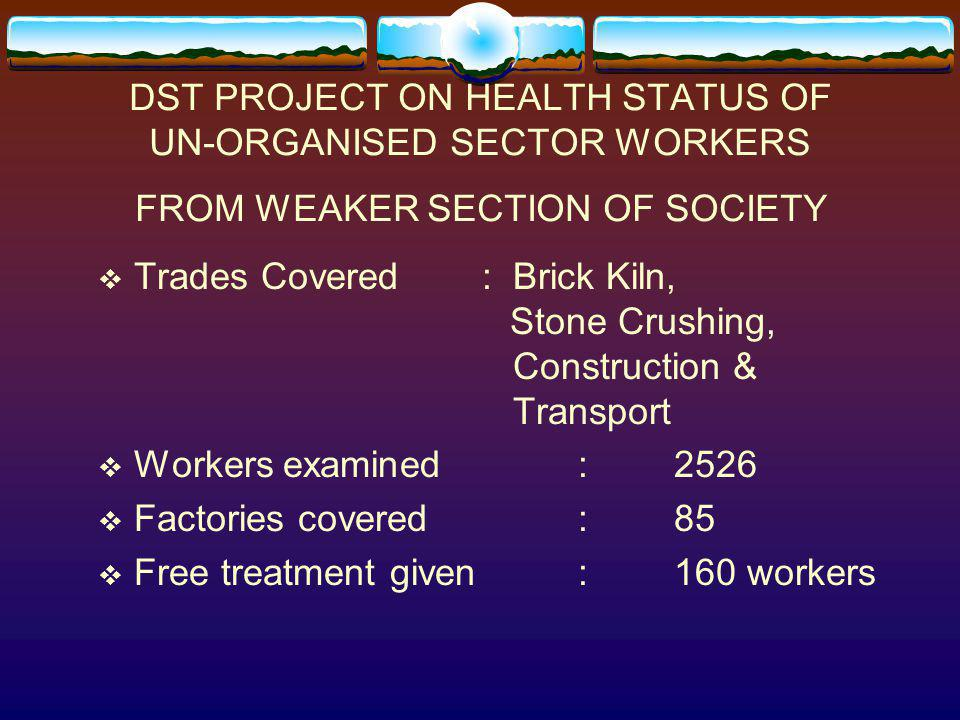 DST PROJECT ON HEALTH STATUS OF UN-ORGANISED SECTOR WORKERS FROM WEAKER SECTION OF SOCIETY Trades Covered: Brick Kiln, Stone Crushing, Construction &