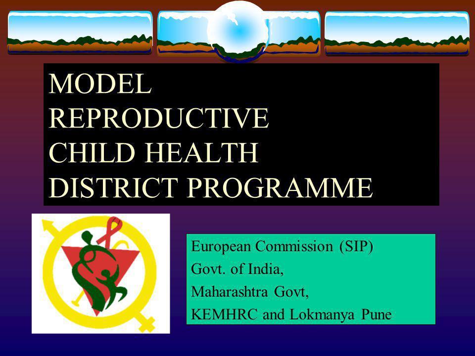 MODEL REPRODUCTIVE CHILD HEALTH DISTRICT PROGRAMME European Commission (SIP) Govt. of India, Maharashtra Govt, KEMHRC and Lokmanya Pune