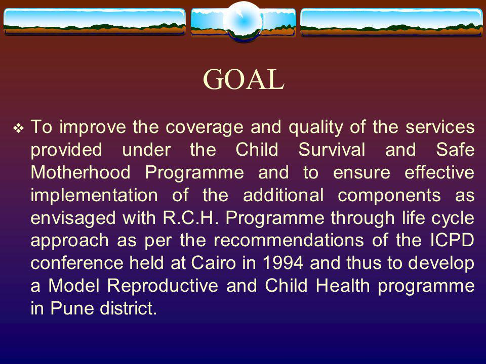 GOAL To improve the coverage and quality of the services provided under the Child Survival and Safe Motherhood Programme and to ensure effective imple