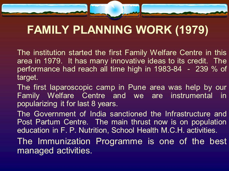 FAMILY PLANNING WORK (1979) The institution started the first Family Welfare Centre in this area in 1979. It has many innovative ideas to its credit.