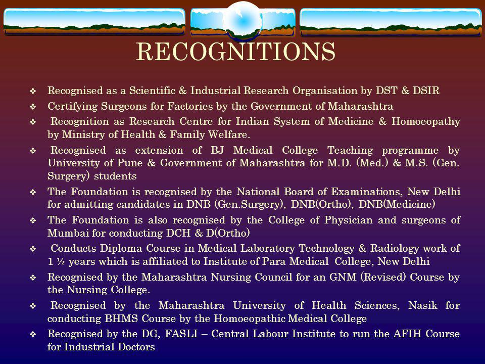 RECOGNITIONS Recognised as a Scientific & Industrial Research Organisation by DST & DSIR Certifying Surgeons for Factories by the Government of Mahara