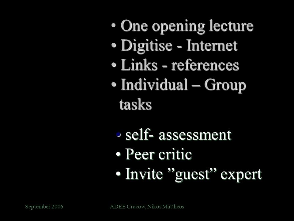 September 2006ADEE Cracow, Nikos Mattheos self- assessment self- assessment Peer critic Peer critic Invite guest expert Invite guest expert One opening lecture Digitise - Internet Digitise - Internet Links - references Links - references Individual – Group tasks Individual – Group tasks