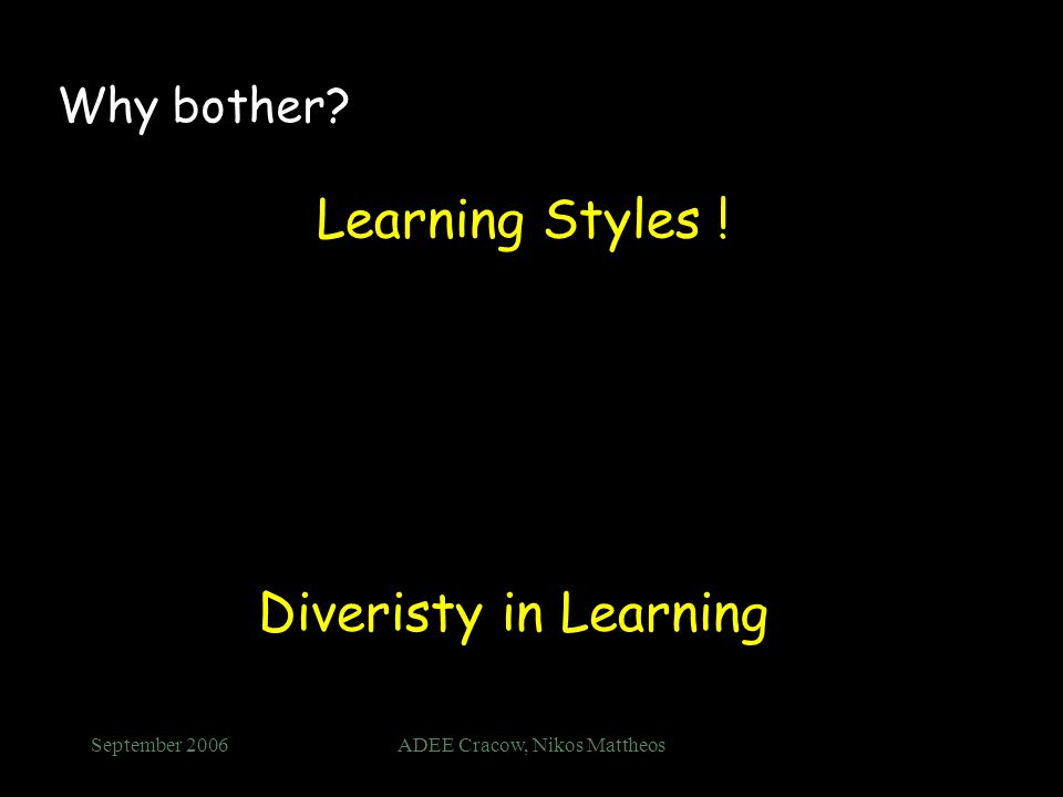 September 2006ADEE Cracow, Nikos Mattheos Why bother? Learning Styles ! Diveristy in Learning