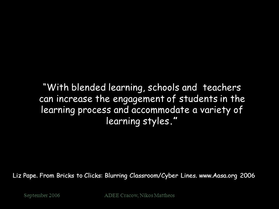 September 2006ADEE Cracow, Nikos Mattheos With blended learning, schools and teachers can increase the engagement of students in the learning process and accommodate a variety of learning styles.