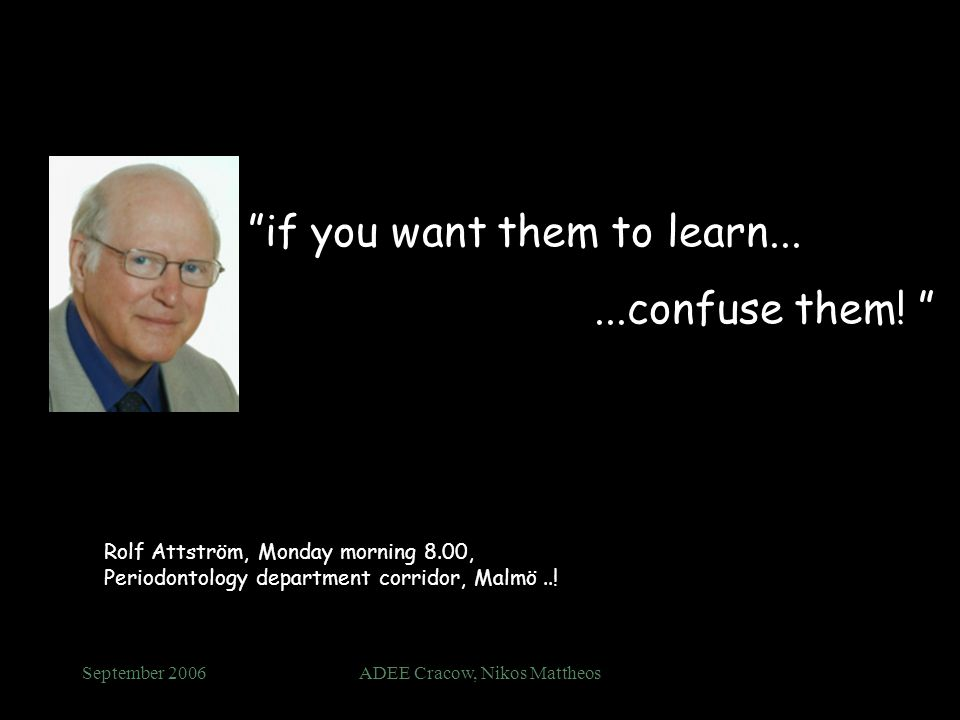 September 2006ADEE Cracow, Nikos Mattheos if you want them to learn......confuse them! Rolf Attström, Monday morning 8.00, Periodontology department c