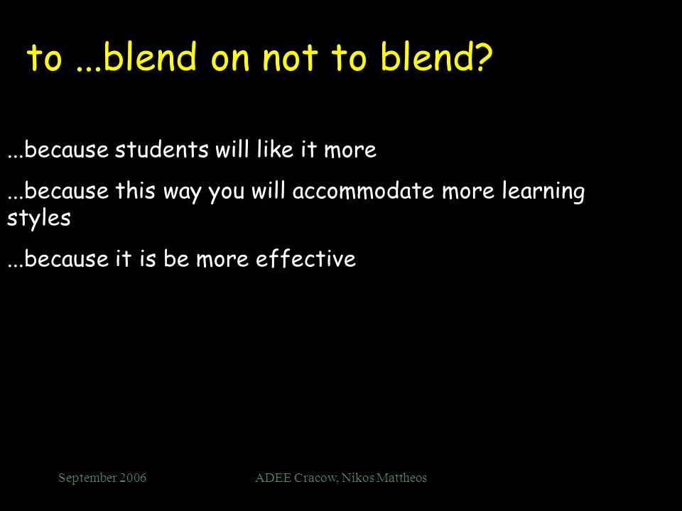 September 2006ADEE Cracow, Nikos Mattheos to...blend on not to blend ...because students will like it more...because this way you will accommodate more learning styles...because it is be more effective