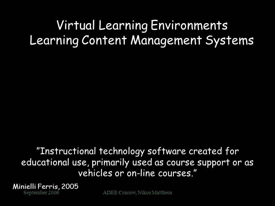 September 2006ADEE Cracow, Nikos Mattheos Virtual Learning Environments Learning Content Management Systems Instructional technology software created for educational use, primarily used as course support or as vehicles or on-line courses.