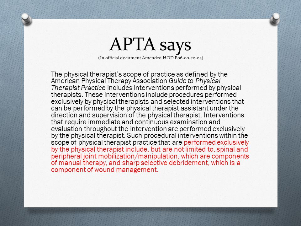 APTA says (In official document Amended HOD P06-00-20-05) The physical therapists scope of practice as defined by the American Physical Therapy Associ