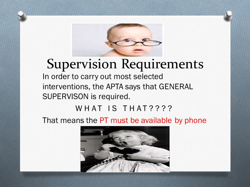 Supervision Requirements In order to carry out most selected interventions, the APTA says that GENERAL SUPERVISON is required. WHAT IS THAT???? That m