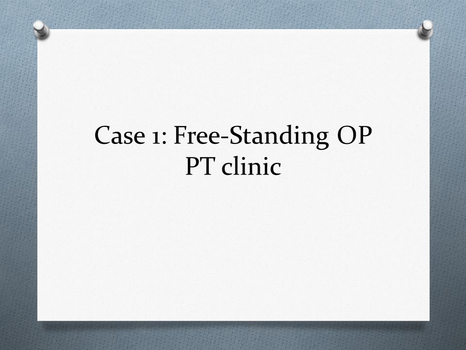 Case 1: Free-Standing OP PT clinic