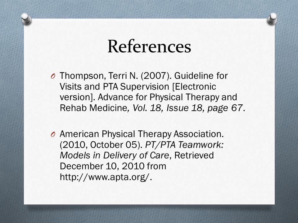 References O Thompson, Terri N. (2007). Guideline for Visits and PTA Supervision [Electronic version]. Advance for Physical Therapy and Rehab Medicine