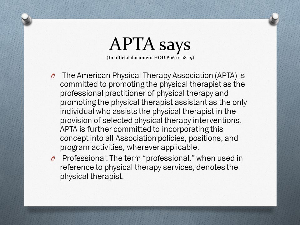 APTA says (In official document HOD P06-01-18-19) O The American Physical Therapy Association (APTA) is committed to promoting the physical therapist