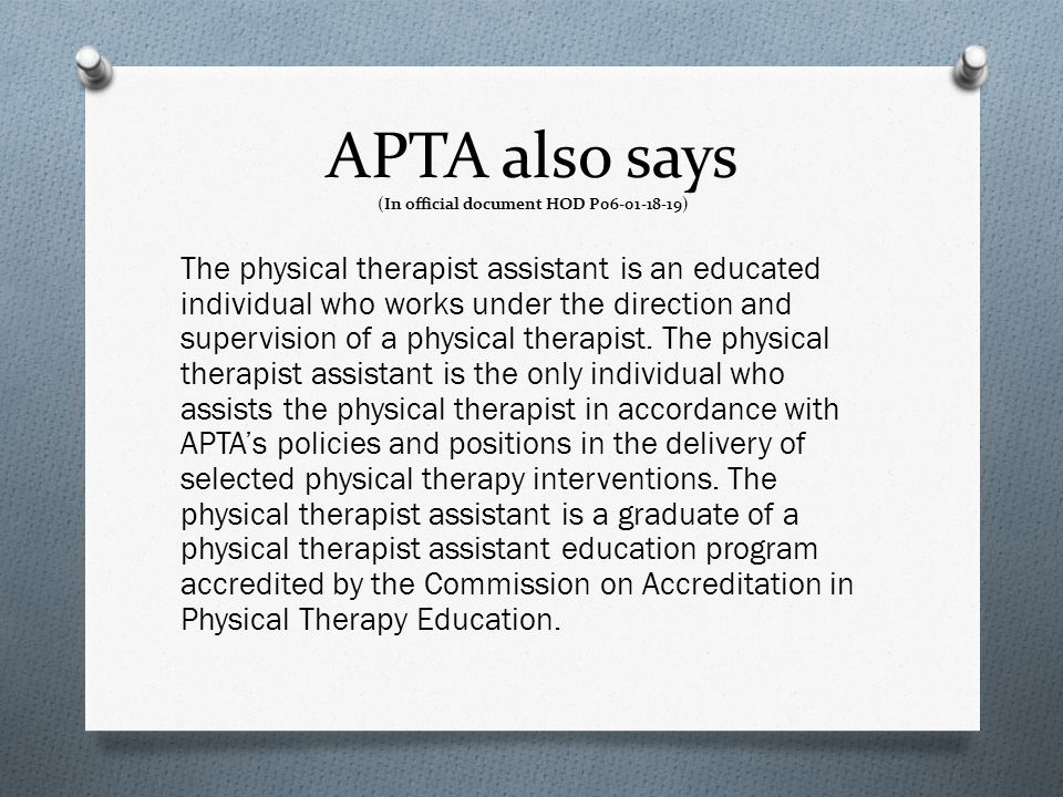 APTA also says (In official document HOD P06-01-18-19) The physical therapist assistant is an educated individual who works under the direction and su
