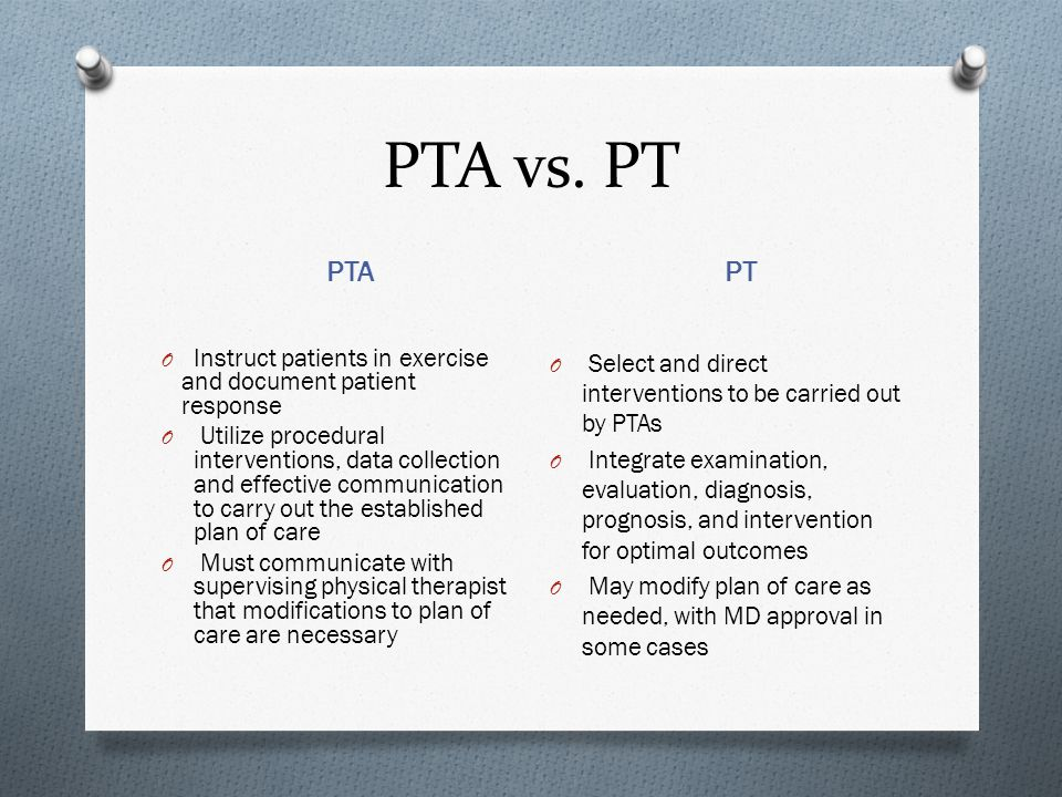 PTA vs. PT PTA PT O Instruct patients in exercise and document patient response O Utilize procedural interventions, data collection and effective comm