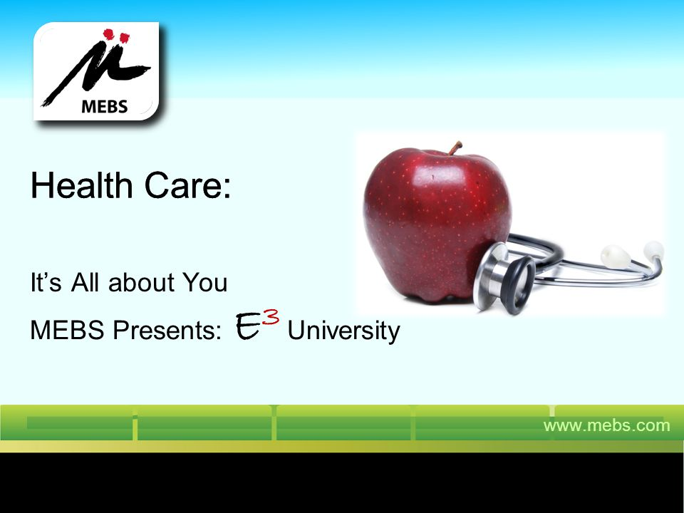 www.mebs.com Health Care: Its All about You Health Care: MEBS Presents: E 3 University