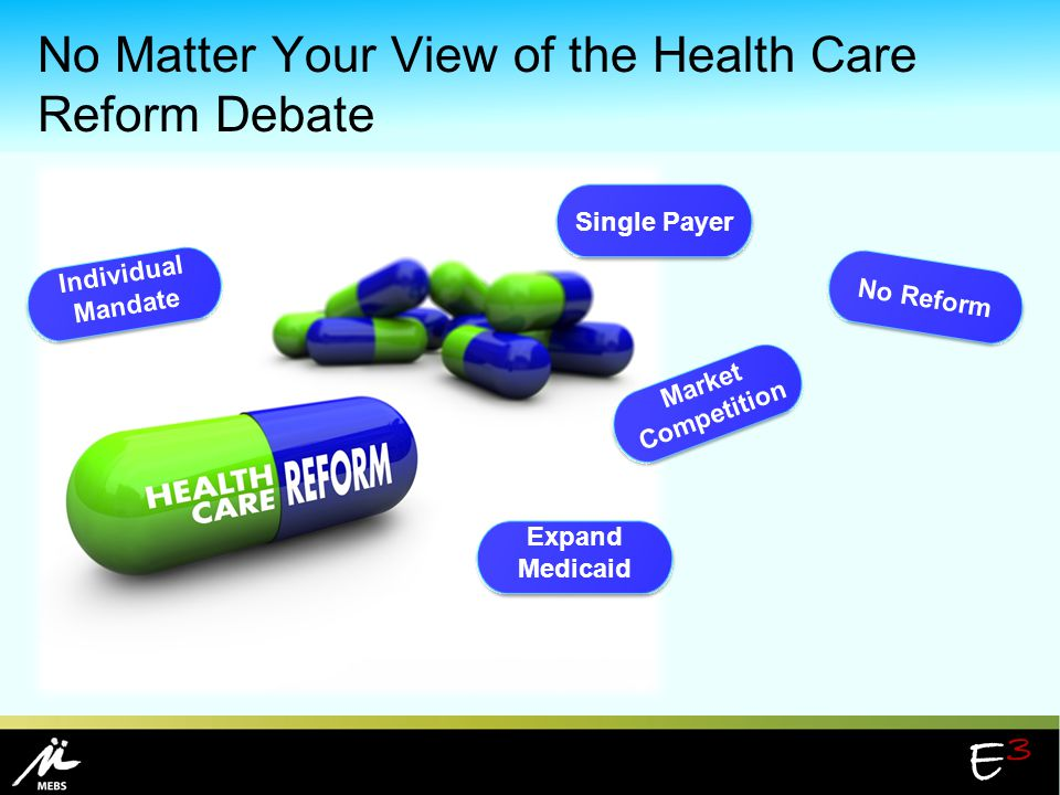 E3E3 No Matter Your View of the Health Care Reform Debate No Reform Expand Medicaid Market Competition Individual Mandate Single Payer
