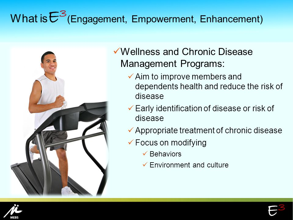 E3E3 What is E 3 (Engagement, Empowerment, Enhancement) Wellness and Chronic Disease Management Programs: Aim to improve members and dependents health