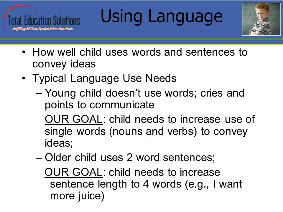 Using Language How well child uses words and sentences to convey ideas Typical Language Use Needs –Young child doesnt use words; cries and points to communicate OUR GOAL: child needs to increase use of single words (nouns and verbs) to convey ideas; –Older child uses 2 word sentences; OUR GOAL: child needs to increase sentence length to 4 words (e.g., I want more juice)