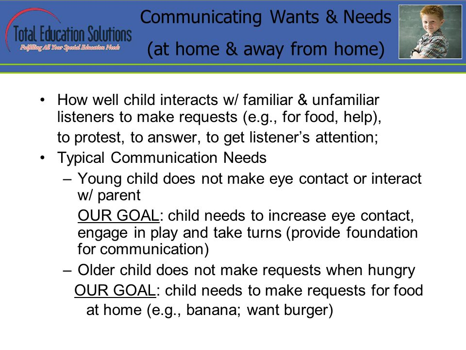 Communicating Wants & Needs (at home & away from home) How well child interacts w/ familiar & unfamiliar listeners to make requests (e.g., for food, help), to protest, to answer, to get listeners attention; Typical Communication Needs –Young child does not make eye contact or interact w/ parent OUR GOAL: child needs to increase eye contact, engage in play and take turns (provide foundation for communication) –Older child does not make requests when hungry OUR GOAL: child needs to make requests for food at home (e.g., banana; want burger)