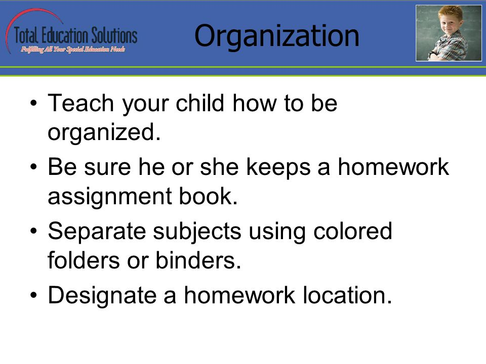 Organization Teach your child how to be organized.