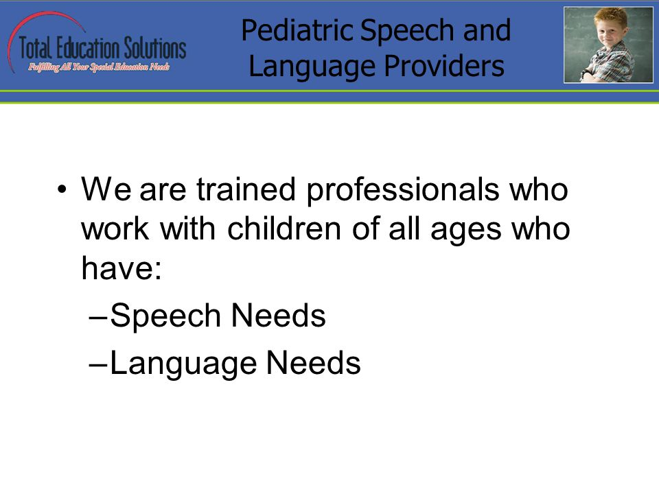 Pediatric Speech and Language Providers We are trained professionals who work with children of all ages who have: –Speech Needs –Language Needs