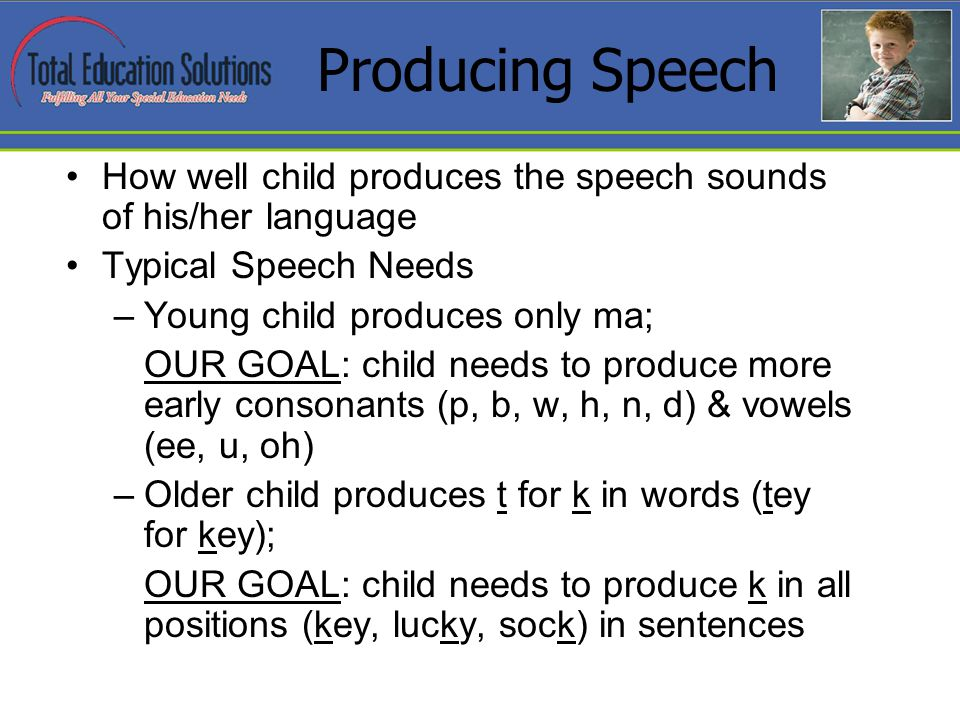 Producing Speech How well child produces the speech sounds of his/her language Typical Speech Needs –Young child produces only ma; OUR GOAL: child needs to produce more early consonants (p, b, w, h, n, d) & vowels (ee, u, oh) –Older child produces t for k in words (tey for key); OUR GOAL: child needs to produce k in all positions (key, lucky, sock) in sentences