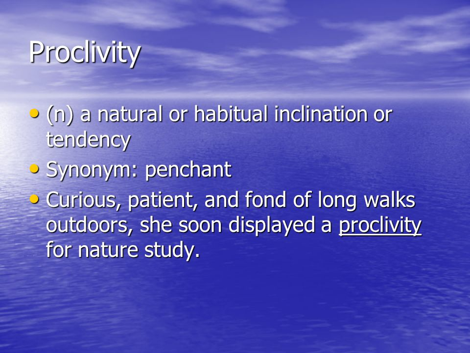 Proclivity (n) a natural or habitual inclination or tendency (n) a natural or habitual inclination or tendency Synonym: penchant Synonym: penchant Cur