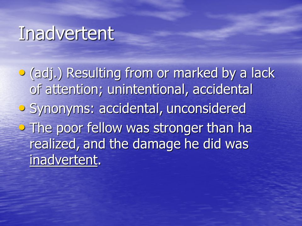 Inadvertent (adj.) Resulting from or marked by a lack of attention; unintentional, accidental (adj.) Resulting from or marked by a lack of attention;