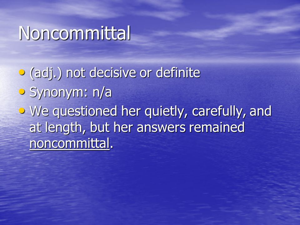 Noncommittal (adj.) not decisive or definite (adj.) not decisive or definite Synonym: n/a Synonym: n/a We questioned her quietly, carefully, and at le