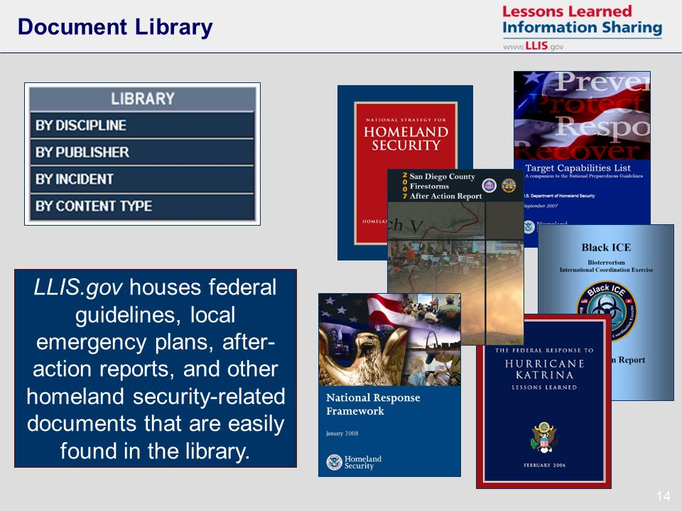 14 Document Library LLIS.gov houses federal guidelines, local emergency plans, after- action reports, and other homeland security-related documents that are easily found in the library.