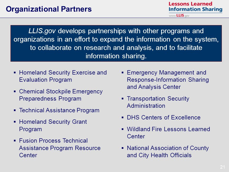 21 Organizational Partners LLIS.gov develops partnerships with other programs and organizations in an effort to expand the information on the system, to collaborate on research and analysis, and to facilitate information sharing.