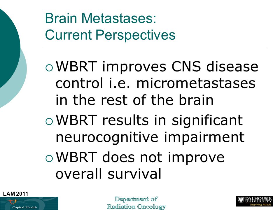 LAM 2011 Brain Metastases: Current Perspectives WBRT improves CNS disease control i.e. micrometastases in the rest of the brain WBRT results in signif