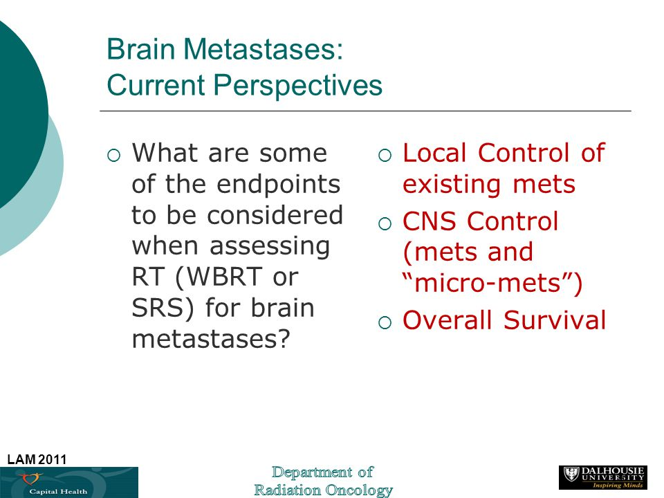 LAM 2011 Brain Metastases: Current Perspectives What are some of the endpoints to be considered when assessing RT (WBRT or SRS) for brain metastases?