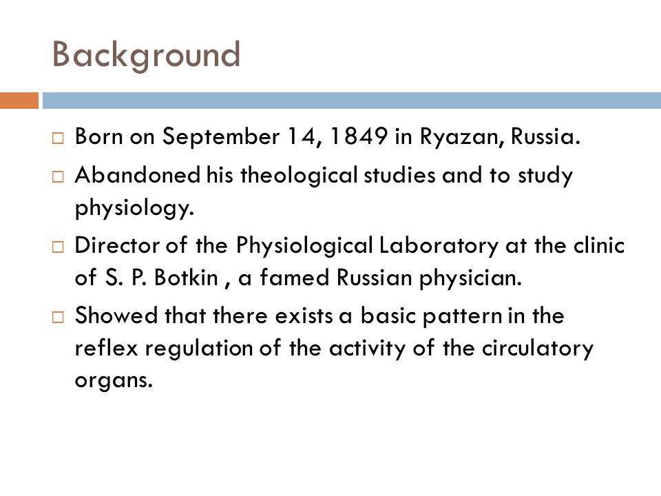 Background Born on September 14, 1849 in Ryazan, Russia. Abandoned his theological studies and to study physiology. Director of the Physiological Labo