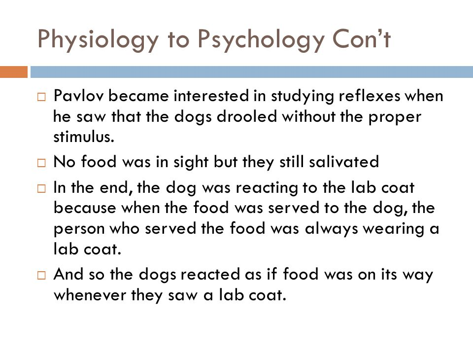 Physiology to Psychology Cont Pavlov became interested in studying reflexes when he saw that the dogs drooled without the proper stimulus. No food was