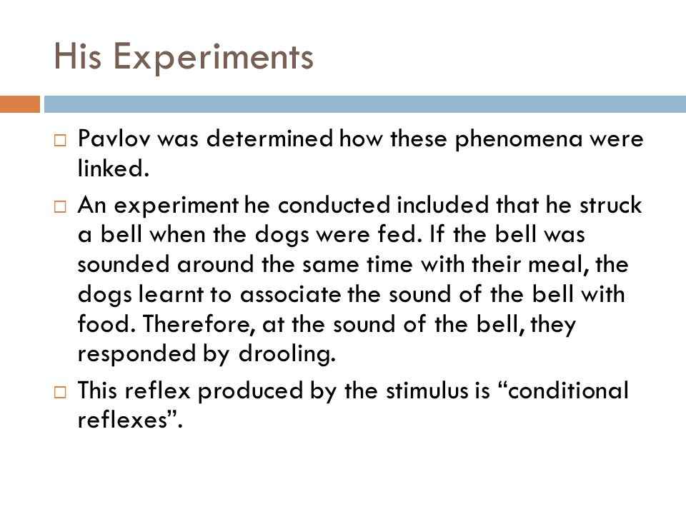 His Experiments Pavlov was determined how these phenomena were linked. An experiment he conducted included that he struck a bell when the dogs were fe