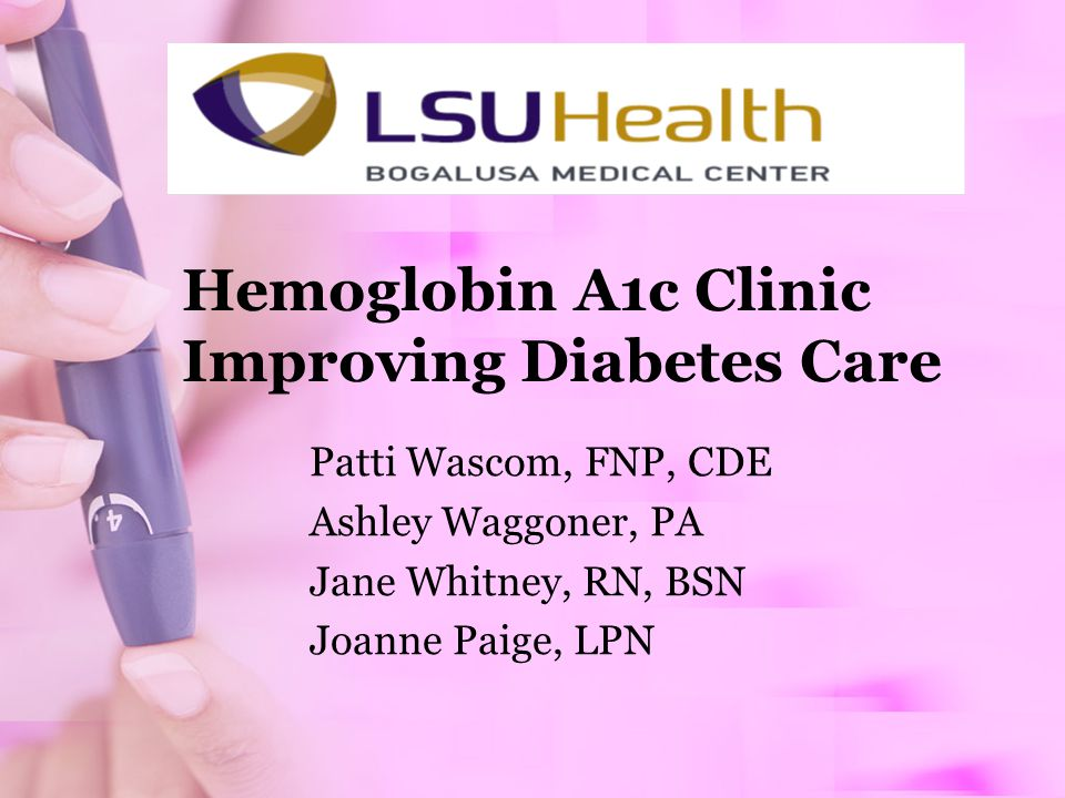Hemoglobin A1c Clinic Improving Diabetes Care Patti Wascom, FNP, CDE Ashley Waggoner, PA Jane Whitney, RN, BSN Joanne Paige, LPN
