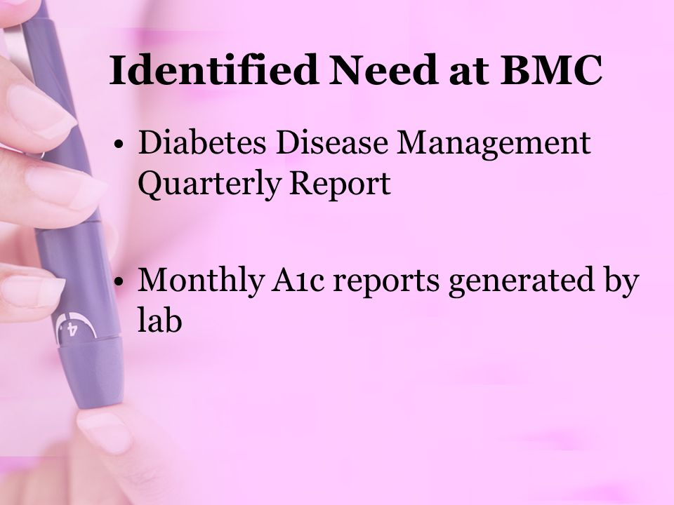 Identified Need at BMC Diabetes Disease Management Quarterly Report Monthly A1c reports generated by lab