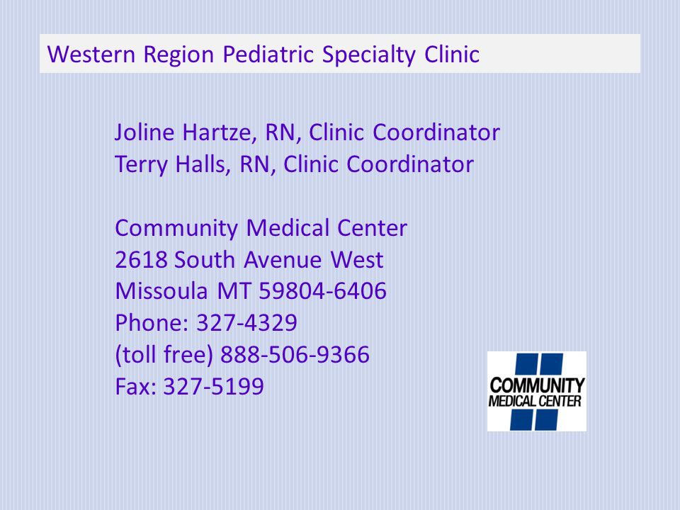 Joline Hartze, RN, Clinic Coordinator Terry Halls, RN, Clinic Coordinator Community Medical Center 2618 South Avenue West Missoula MT 59804-6406 Phone: 327-4329 (toll free) 888-506-9366 Fax: 327-5199 Western Region Pediatric Specialty Clinic