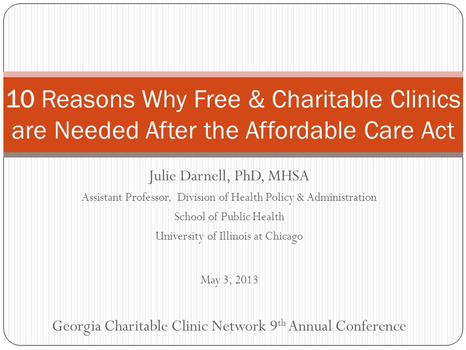 Julie Darnell, PhD, MHSA Assistant Professor, Division of Health Policy & Administration School of Public Health University of Illinois at Chicago May 3, 2013 Georgia Charitable Clinic Network 9 th Annual Conference 10 Reasons Why Free & Charitable Clinics are Needed After the Affordable Care Act