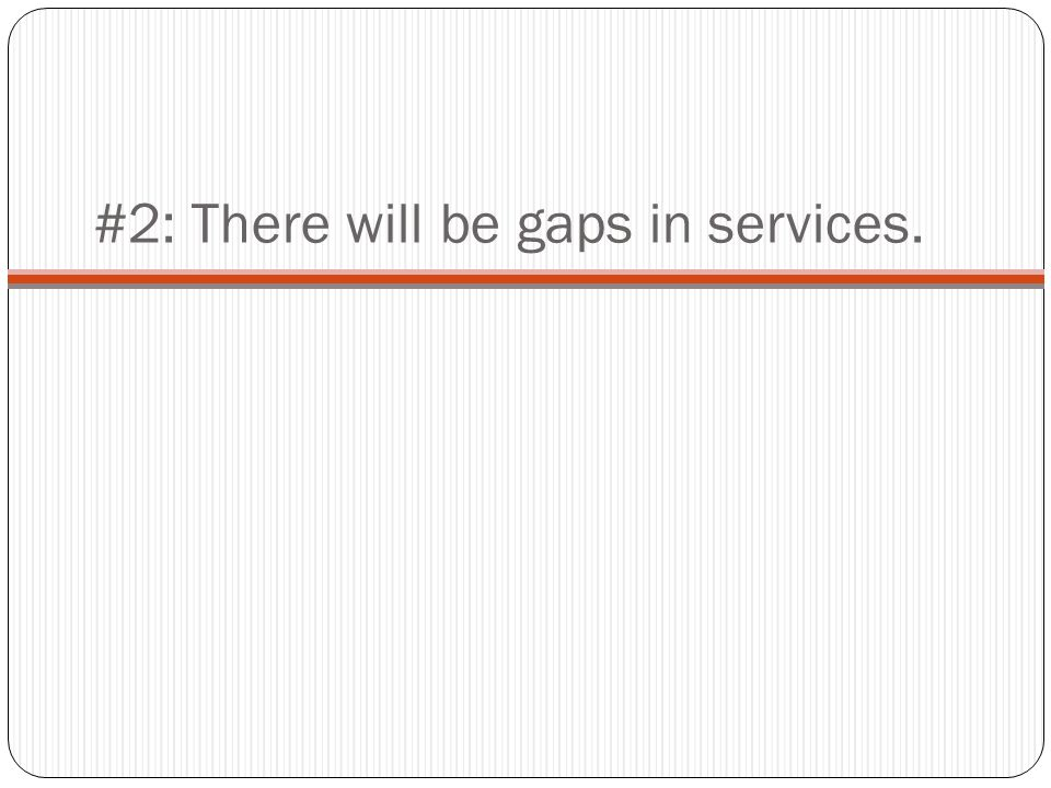 #2: There will be gaps in services.