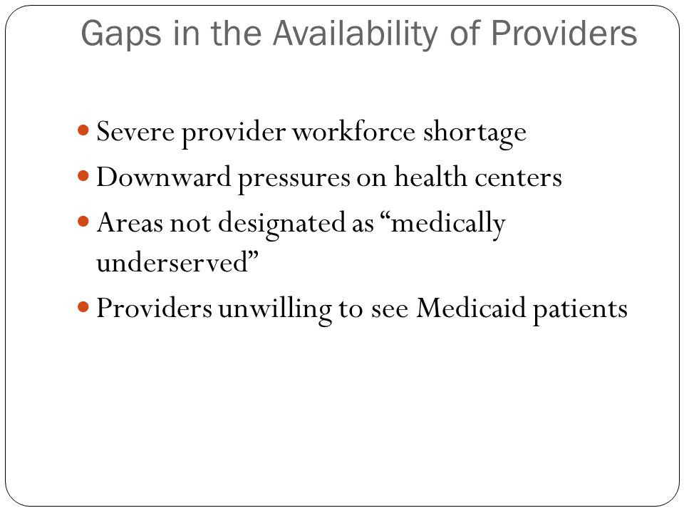 Gaps in the Availability of Providers Severe provider workforce shortage Downward pressures on health centers Areas not designated as medically underserved Providers unwilling to see Medicaid patients