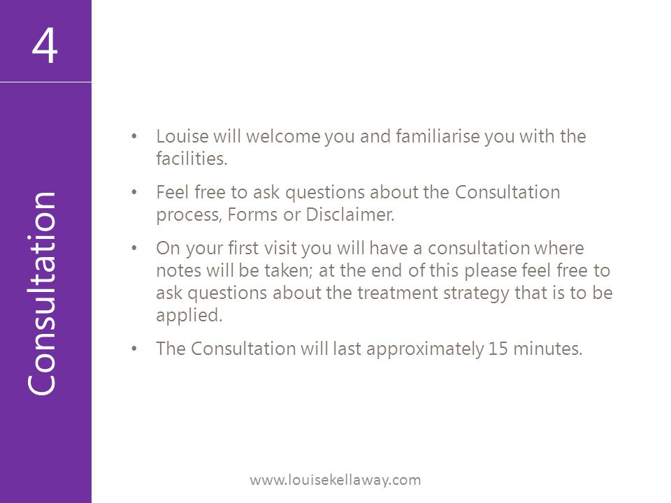 4 Consultation Louise will welcome you and familiarise you with the facilities. Feel free to ask questions about the Consultation process, Forms or Di