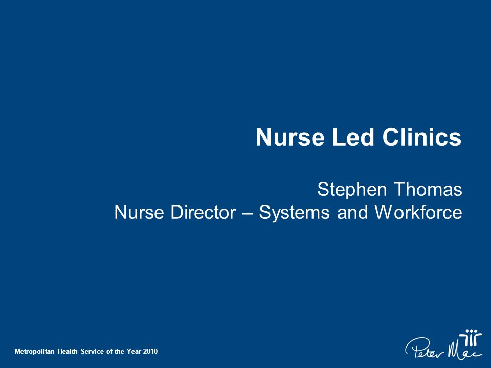 Metropolitan Health Service of the Year 2010 Nurse Led Clinics Stephen Thomas Nurse Director – Systems and Workforce