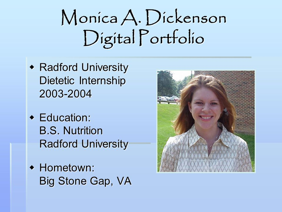 Monica A. Dickenson Digital Portfolio Radford University Dietetic Internship 2003-2004 Radford University Dietetic Internship 2003-2004 Education: B.S
